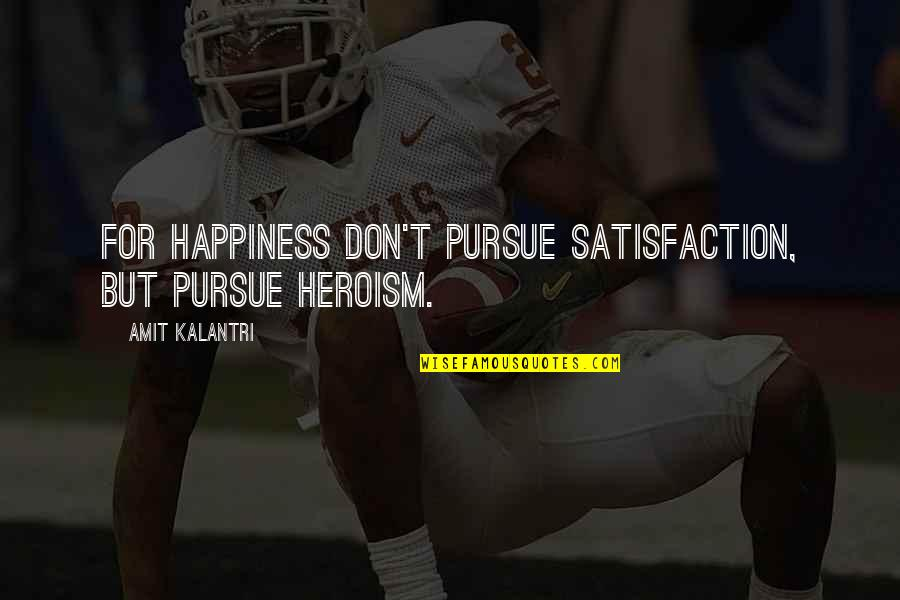 Don't Pursue Quotes By Amit Kalantri: For happiness don't pursue satisfaction, but pursue heroism.