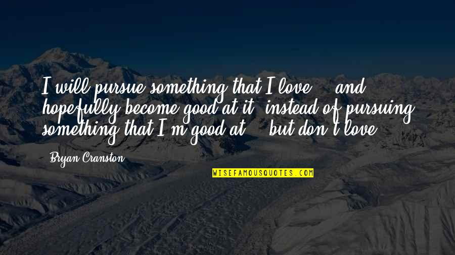 Don't Pursue Quotes By Bryan Cranston: I will pursue something that I love --