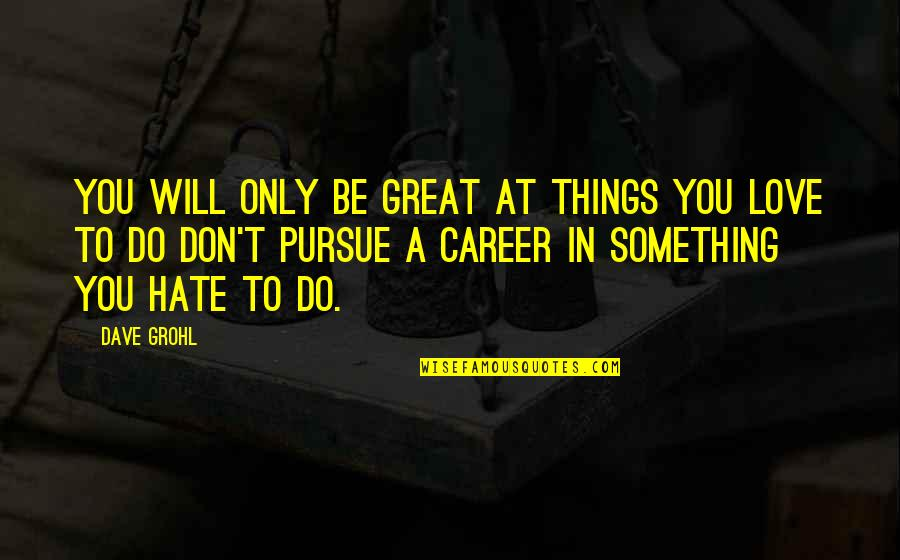 Don't Pursue Quotes By Dave Grohl: You will only be great at things you