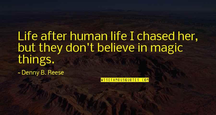 Don't Pursue Quotes By Denny B. Reese: Life after human life I chased her, but