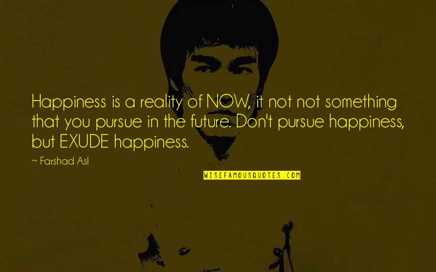 Don't Pursue Quotes By Farshad Asl: Happiness is a reality of NOW, it not