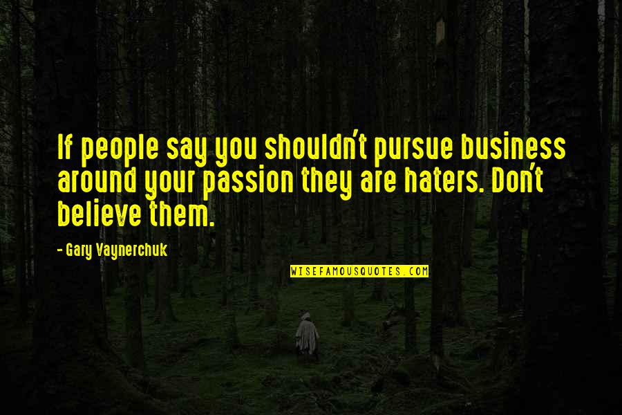 Don't Pursue Quotes By Gary Vaynerchuk: If people say you shouldn't pursue business around
