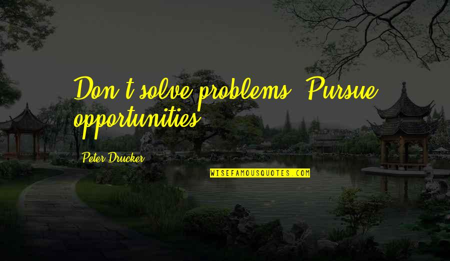 Don't Pursue Quotes By Peter Drucker: Don't solve problems. Pursue opportunities.