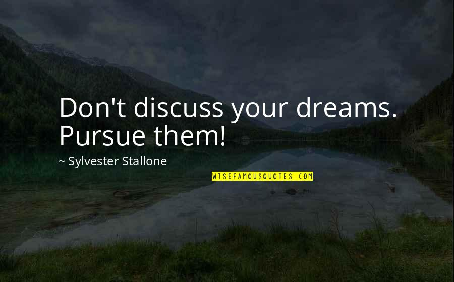 Don't Pursue Quotes By Sylvester Stallone: Don't discuss your dreams. Pursue them!