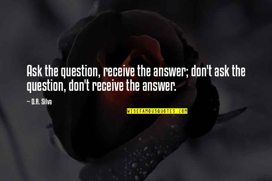 Don't Question God Quotes By D.R. Silva: Ask the question, receive the answer; don't ask