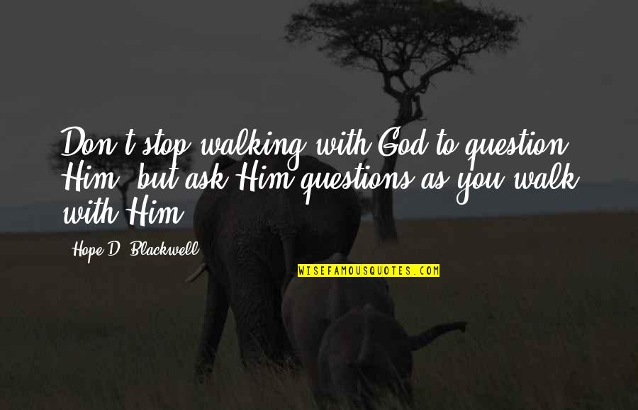Don't Question God Quotes By Hope D. Blackwell: Don't stop walking with God to question Him,