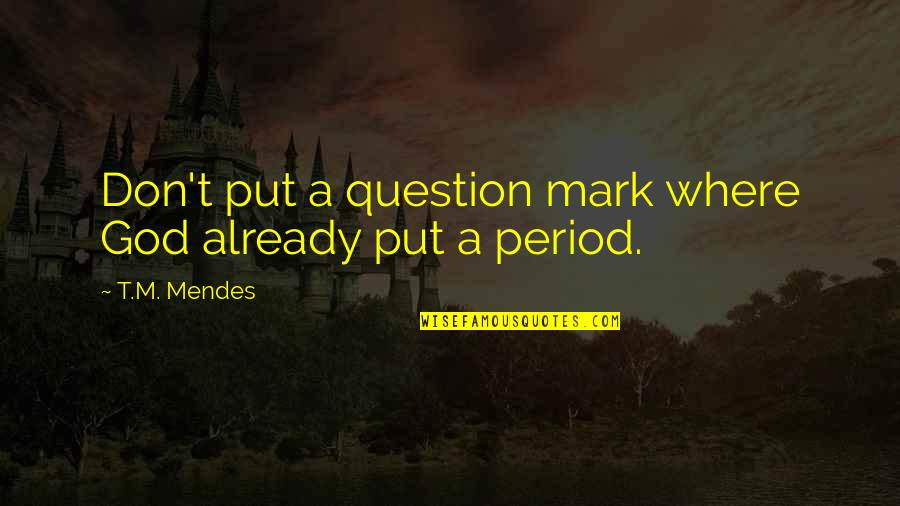 Don't Question God Quotes By T.M. Mendes: Don't put a question mark where God already