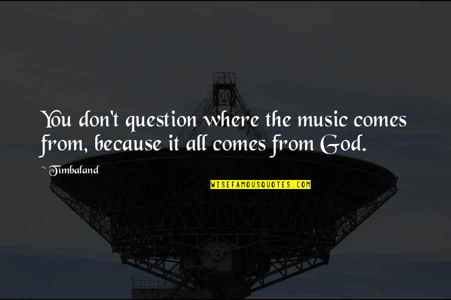 Don't Question God Quotes By Timbaland: You don't question where the music comes from,
