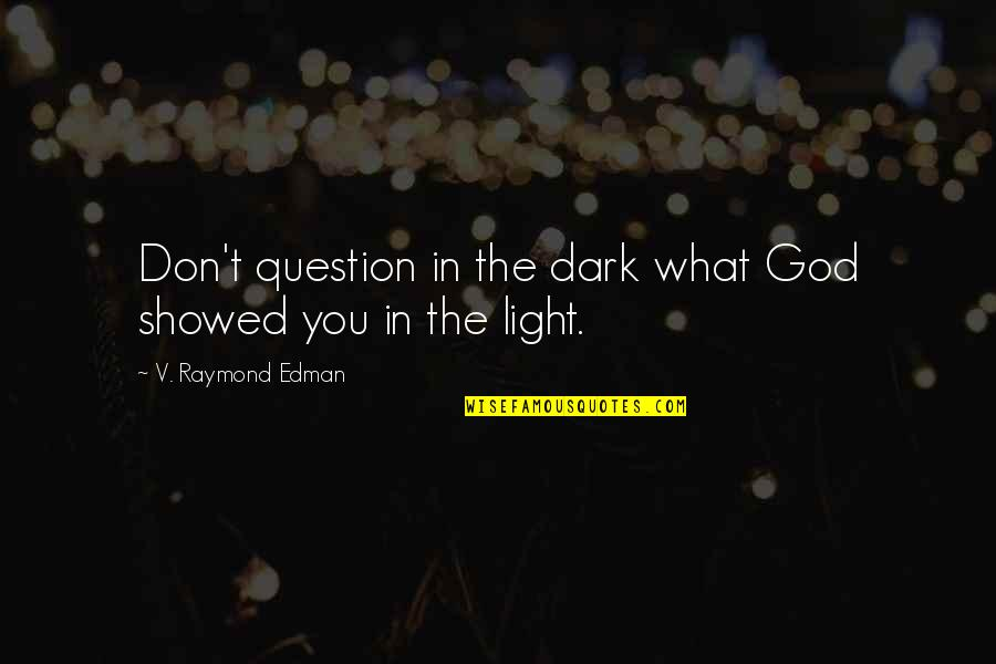 Don't Question God Quotes By V. Raymond Edman: Don't question in the dark what God showed