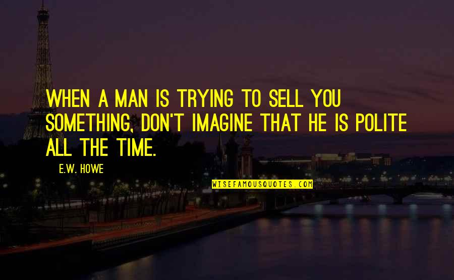 Don't Sell Out Quotes By E.W. Howe: When a man is trying to sell you
