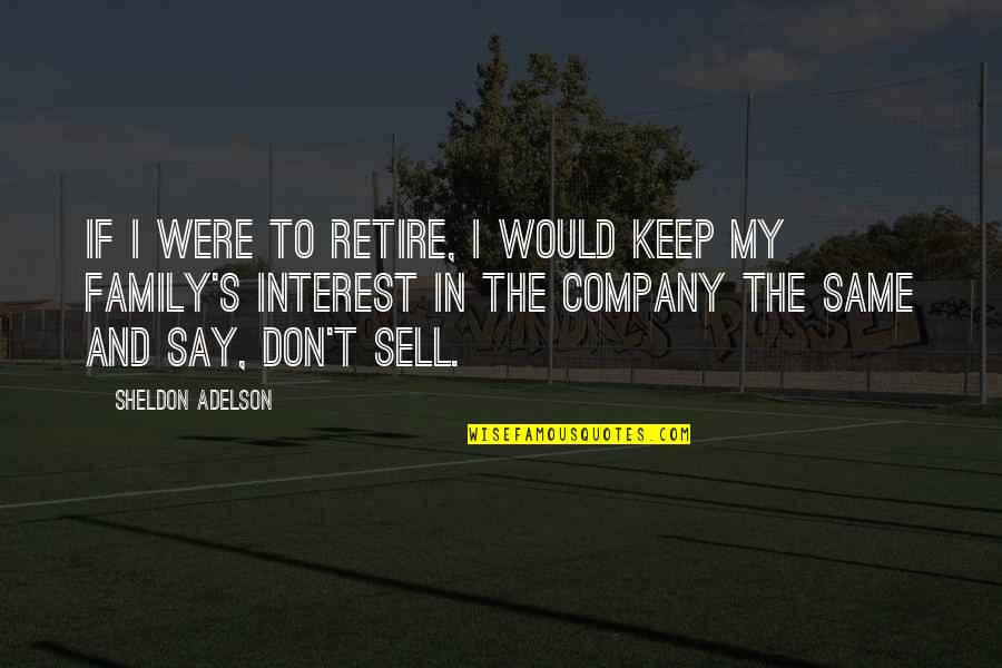 Don't Sell Out Quotes By Sheldon Adelson: If I were to retire, I would keep