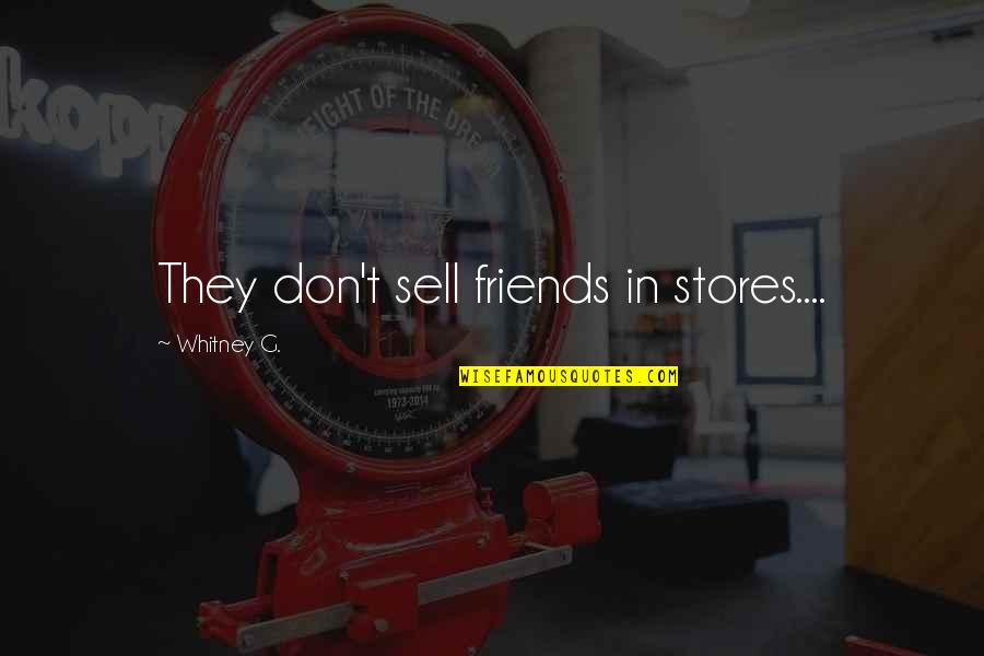 Don't Sell Out Quotes By Whitney G.: They don't sell friends in stores....