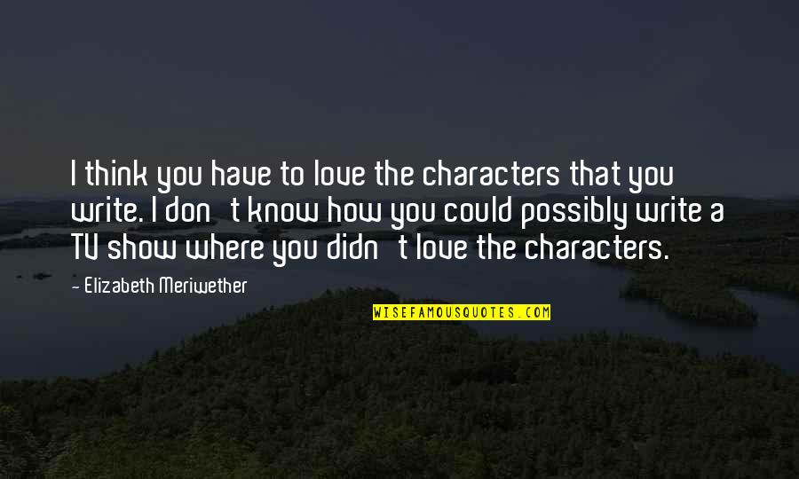 Don't Show More Love Quotes By Elizabeth Meriwether: I think you have to love the characters