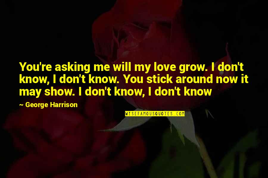 Don't Show More Love Quotes By George Harrison: You're asking me will my love grow. I