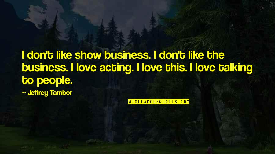 Don't Show More Love Quotes By Jeffrey Tambor: I don't like show business. I don't like