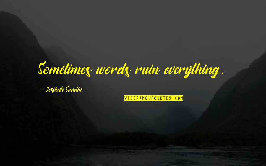 Don't Show More Love Quotes By Jesikah Sundin: Sometimes words ruin everything.
