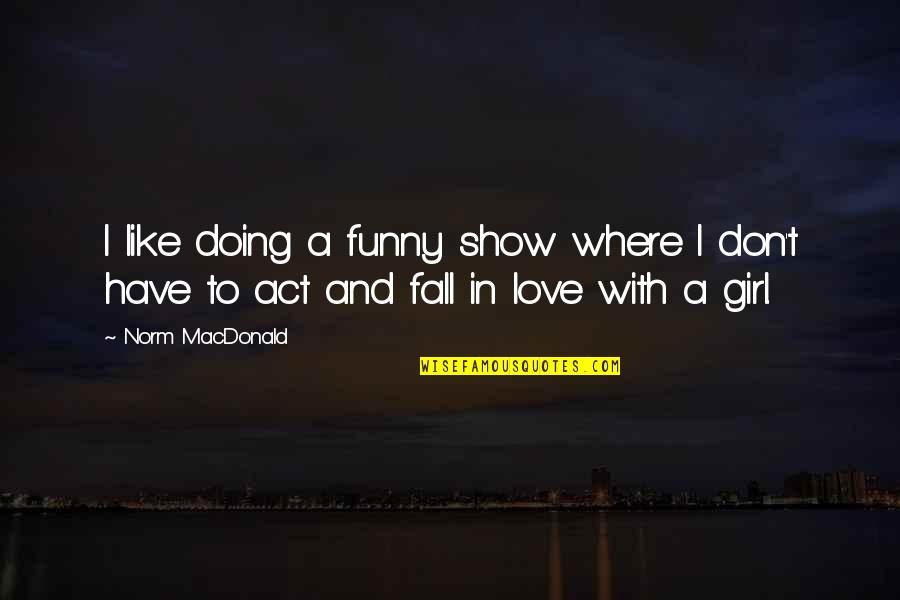 Don't Show More Love Quotes By Norm MacDonald: I like doing a funny show where I