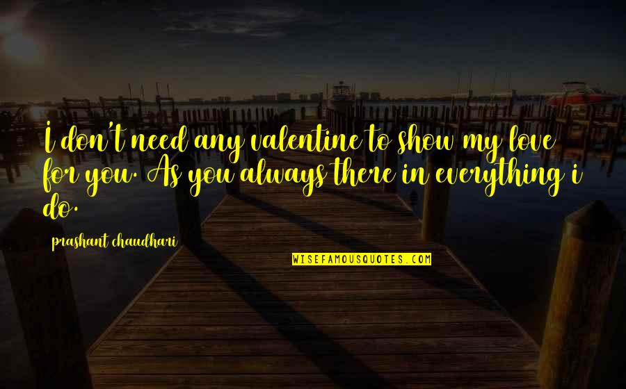 Don't Show More Love Quotes By Prashant Chaudhari: I don't need any valentine to show my