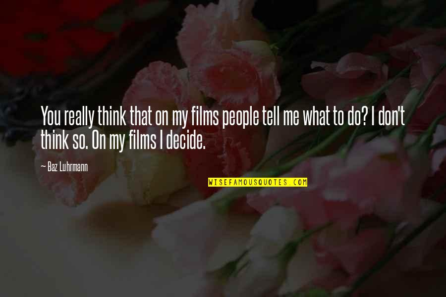 Don't Tell Me What To Do Quotes By Baz Luhrmann: You really think that on my films people