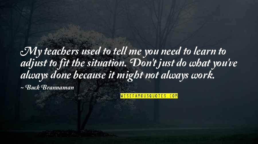 Don't Tell Me What To Do Quotes By Buck Brannaman: My teachers used to tell me you need
