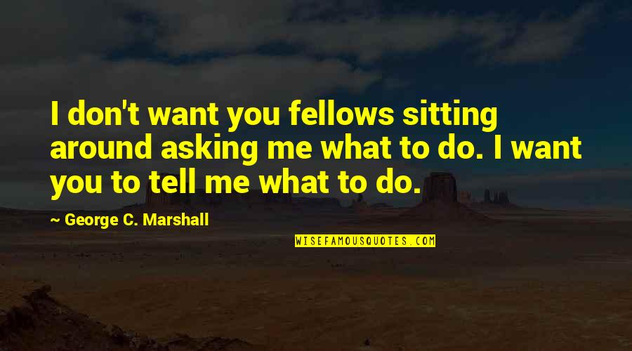 Don't Tell Me What To Do Quotes By George C. Marshall: I don't want you fellows sitting around asking