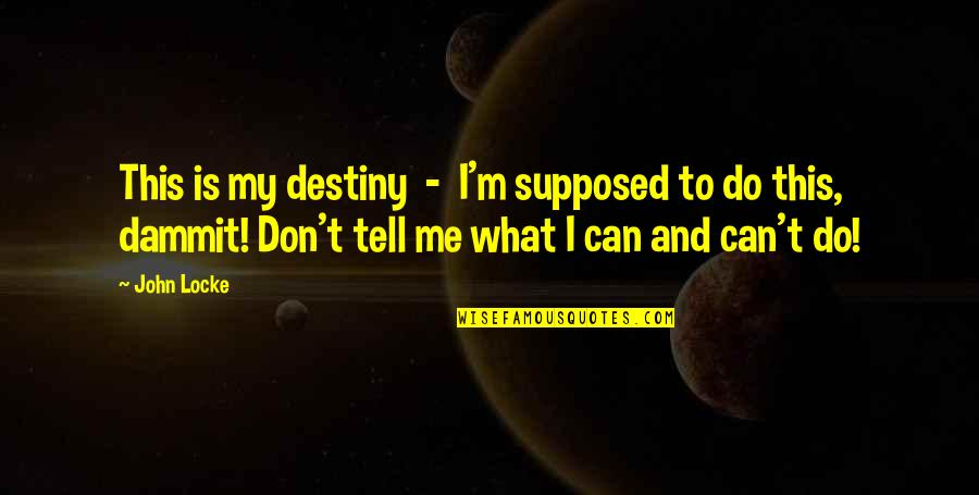 Don't Tell Me What To Do Quotes By John Locke: This is my destiny - I'm supposed to