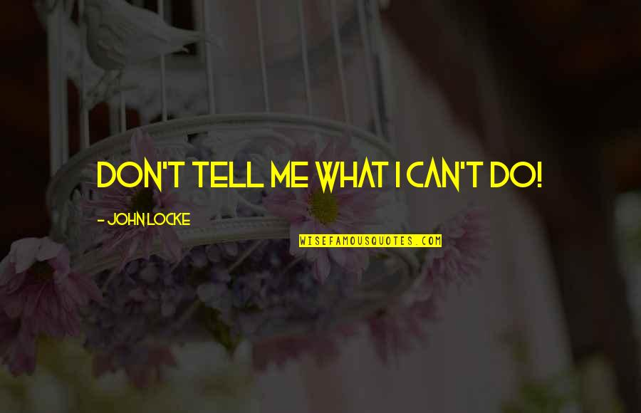 Don't Tell Me What To Do Quotes By John Locke: Don't tell me what I can't do!