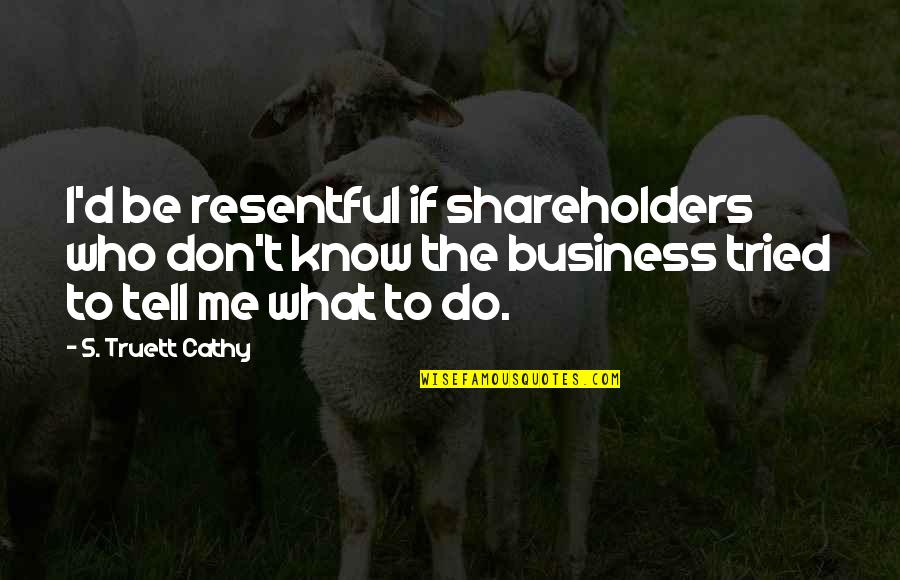 Don't Tell Me What To Do Quotes By S. Truett Cathy: I'd be resentful if shareholders who don't know
