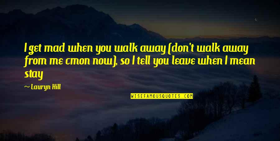 Don't Tell Me You Love Me When You Don't Quotes By Lauryn Hill: I get mad when you walk away (don't