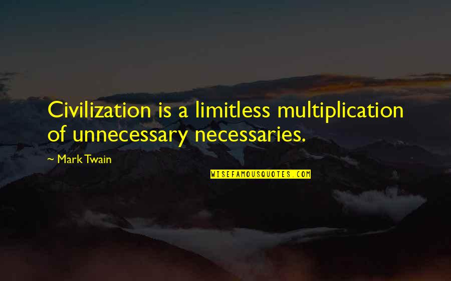 Don't Tell Me You Love Me When You Don't Quotes By Mark Twain: Civilization is a limitless multiplication of unnecessary necessaries.