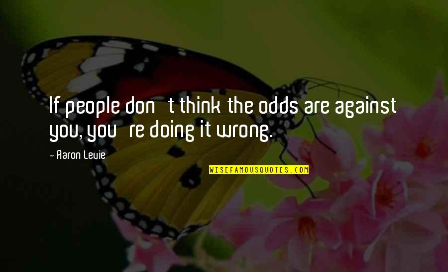 Don't Think Wrong Quotes By Aaron Levie: If people don't think the odds are against