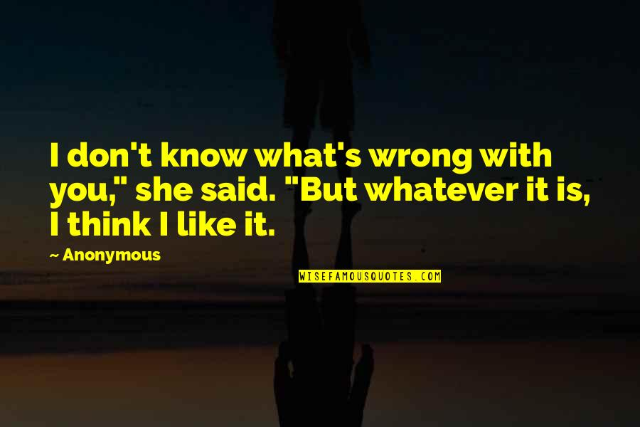 "Don't Think Wrong Quotes By Anonymous: I don't know what's wrong with you,"" she"