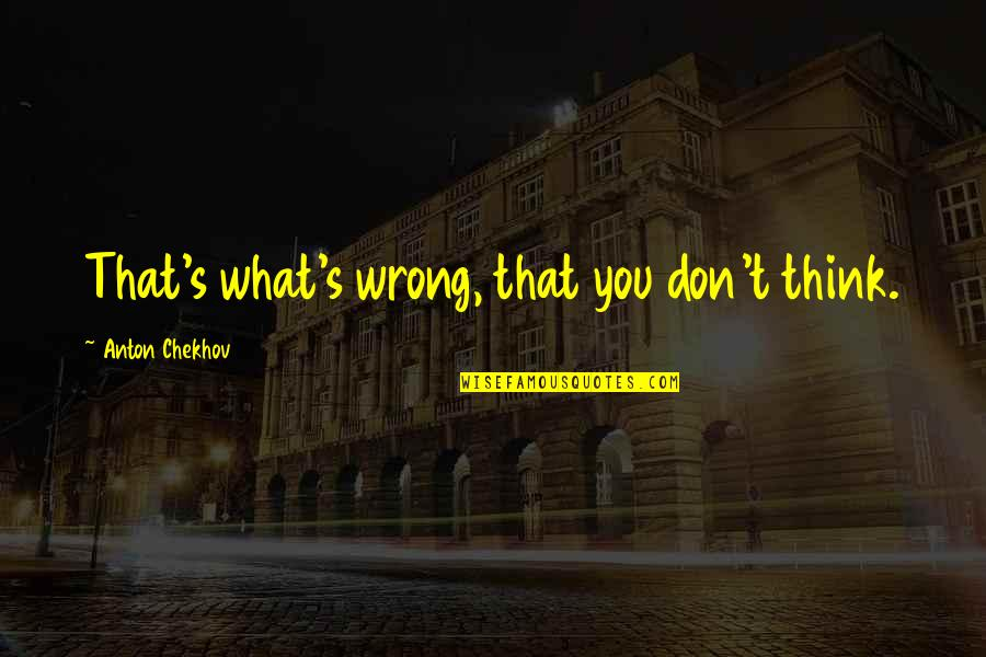 Don't Think Wrong Quotes By Anton Chekhov: That's what's wrong, that you don't think.