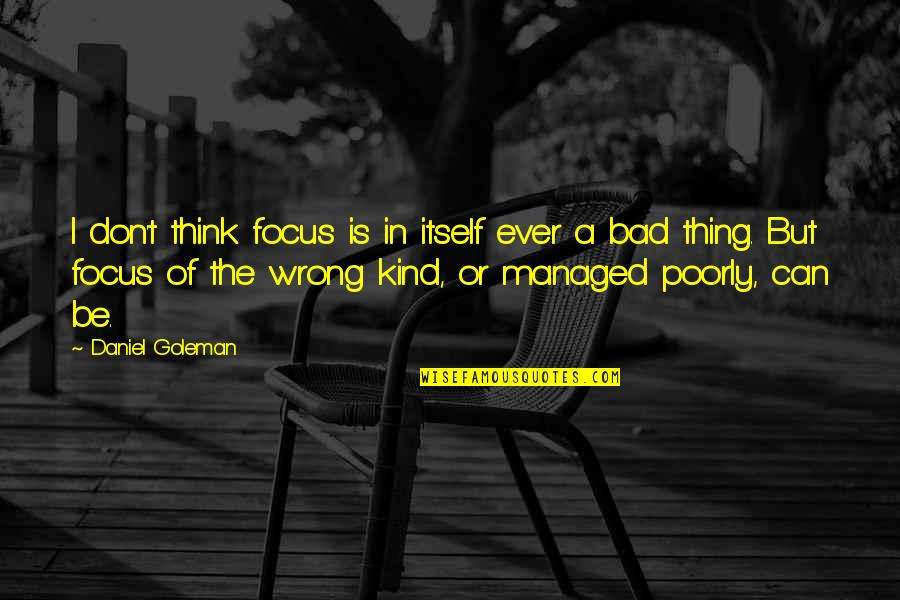 Don't Think Wrong Quotes By Daniel Goleman: I don't think focus is in itself ever
