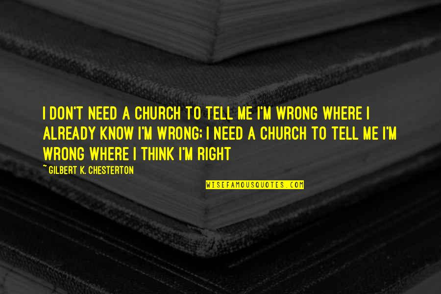 Don't Think Wrong Quotes By Gilbert K. Chesterton: I don't need a church to tell me