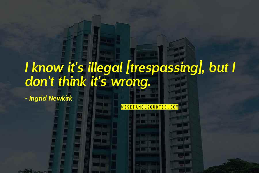 Don't Think Wrong Quotes By Ingrid Newkirk: I know it's illegal [trespassing], but I don't