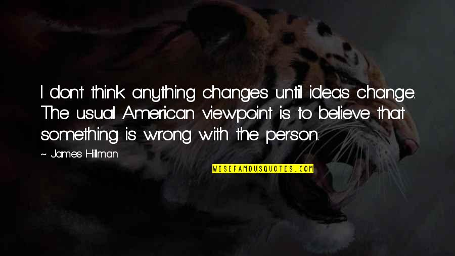 Don't Think Wrong Quotes By James Hillman: I don't think anything changes until ideas change.