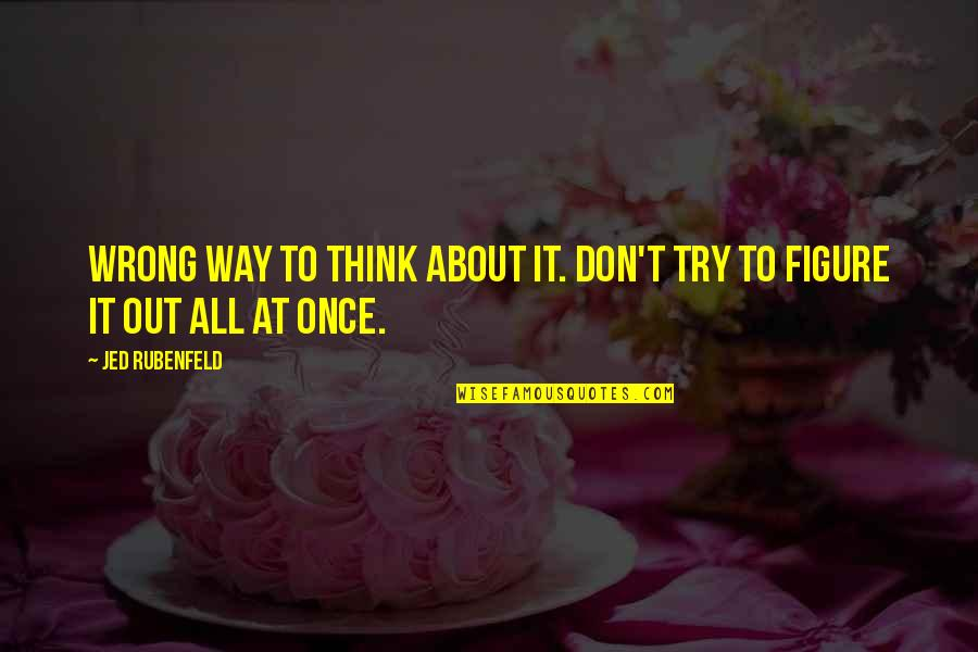 Don't Think Wrong Quotes By Jed Rubenfeld: Wrong way to think about it. Don't try