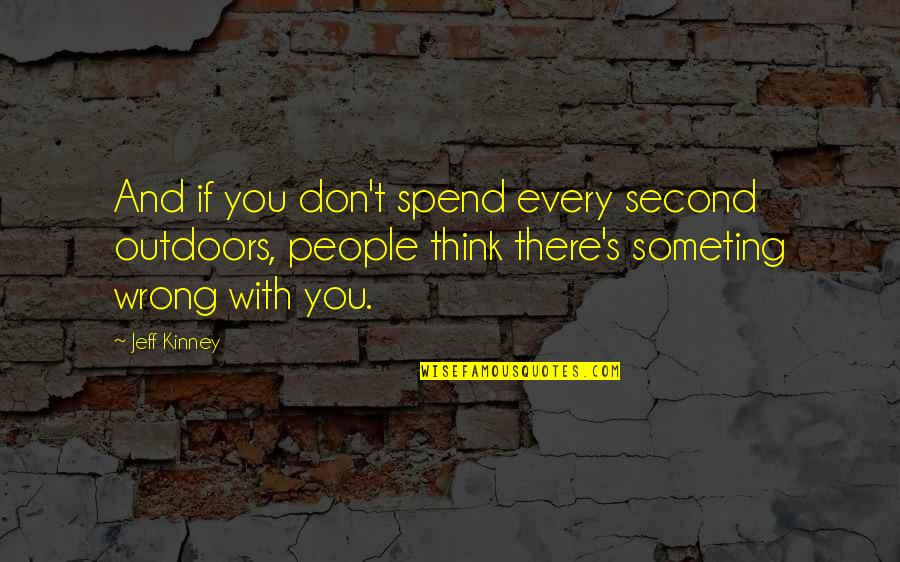 Don't Think Wrong Quotes By Jeff Kinney: And if you don't spend every second outdoors,