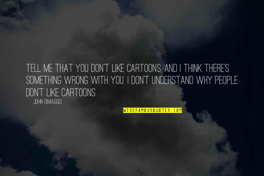 Don't Think Wrong Quotes By John DiMaggio: Tell me that you don't like cartoons, and