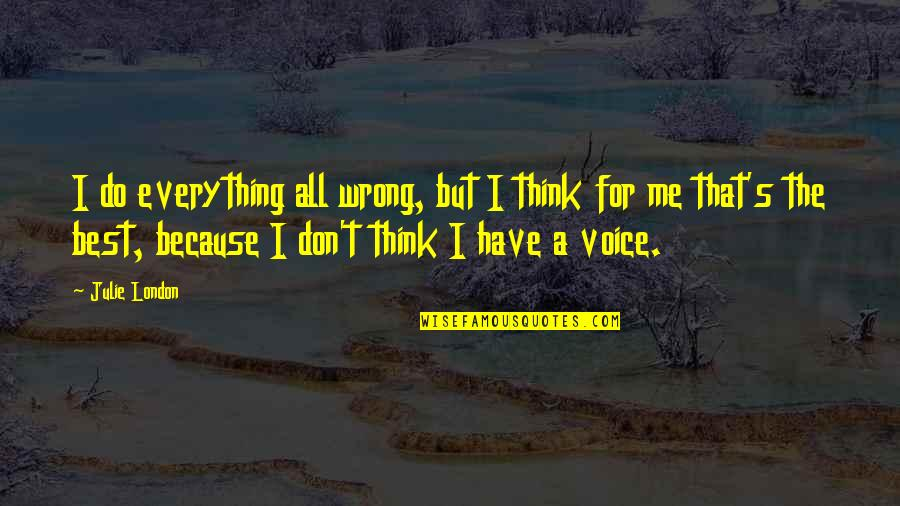 Don't Think Wrong Quotes By Julie London: I do everything all wrong, but I think