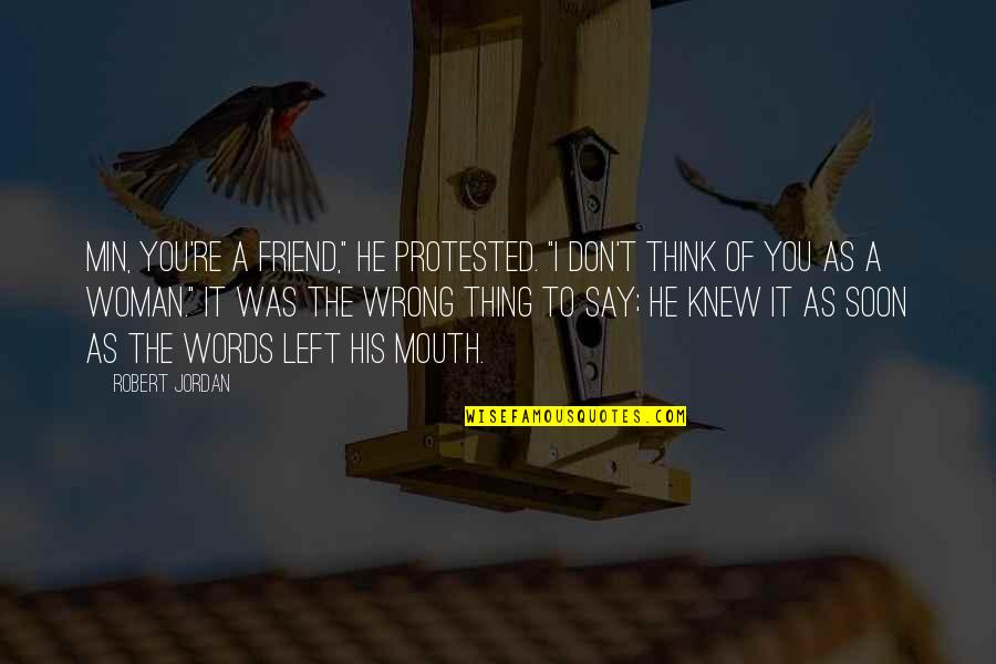 "Don't Think Wrong Quotes By Robert Jordan: Min, you're a friend,"" he protested. ""I don't"