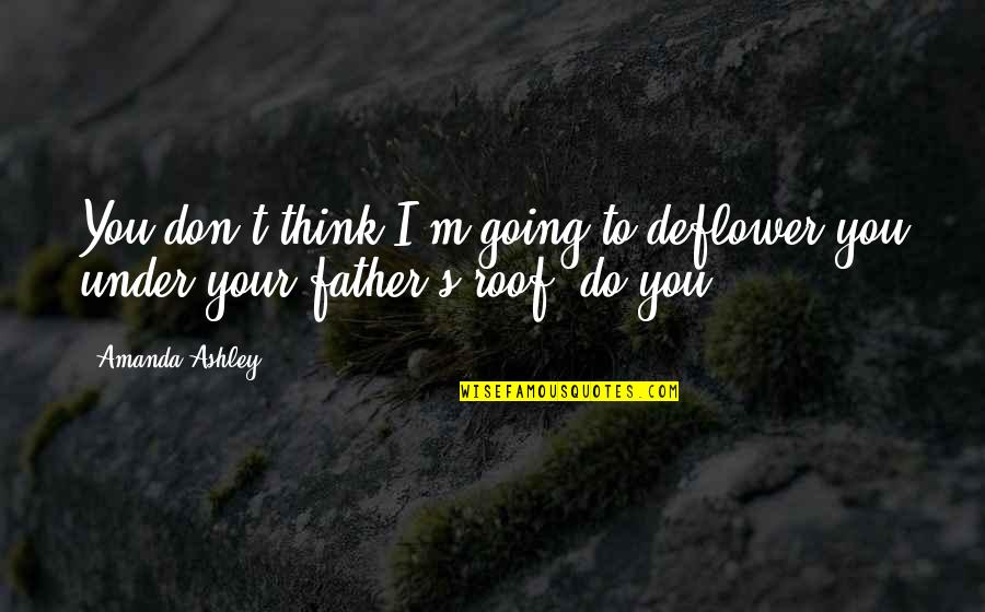 Don't Think You Are Perfect Quotes By Amanda Ashley: You don't think I'm going to deflower you