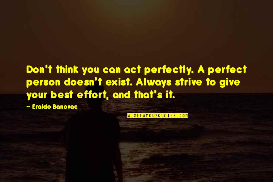 Don't Think You Are Perfect Quotes By Eraldo Banovac: Don't think you can act perfectly. A perfect