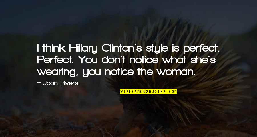 Don't Think You Are Perfect Quotes By Joan Rivers: I think Hillary Clinton's style is perfect. Perfect.