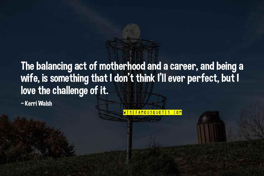 Don't Think You Are Perfect Quotes By Kerri Walsh: The balancing act of motherhood and a career,