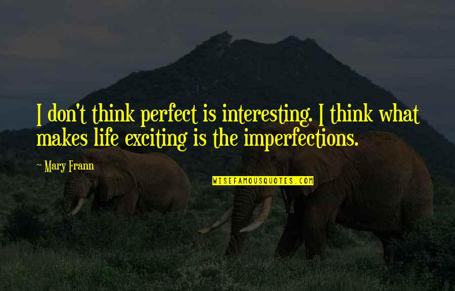 Don't Think You Are Perfect Quotes By Mary Frann: I don't think perfect is interesting. I think