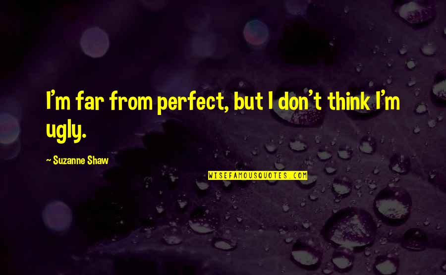 Don't Think You Are Perfect Quotes By Suzanne Shaw: I'm far from perfect, but I don't think