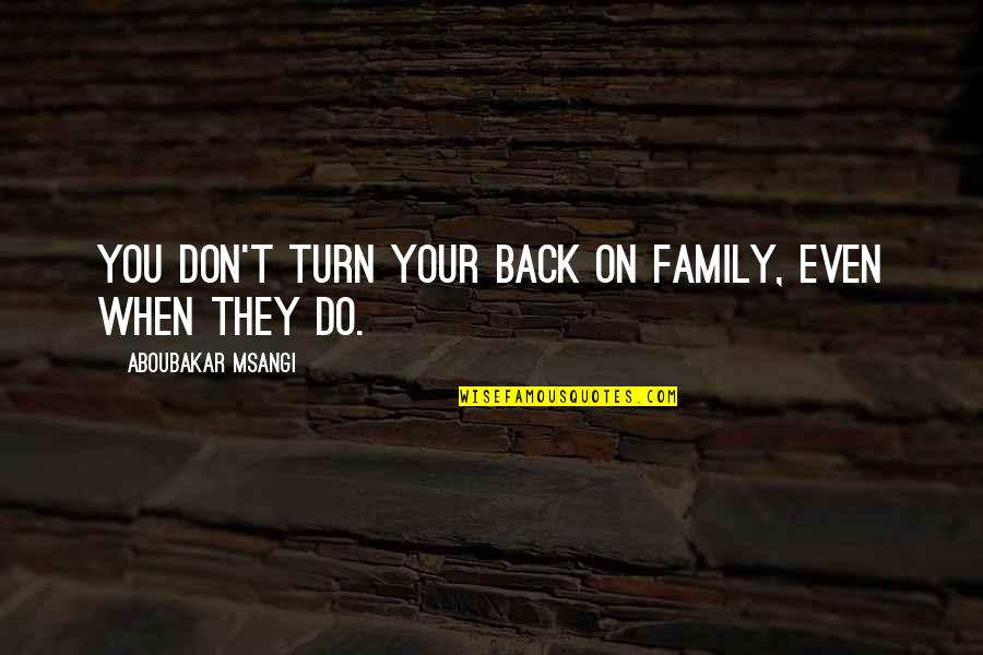 Don't Turn Back Quotes By Aboubakar Msangi: You don't turn your back on family, even