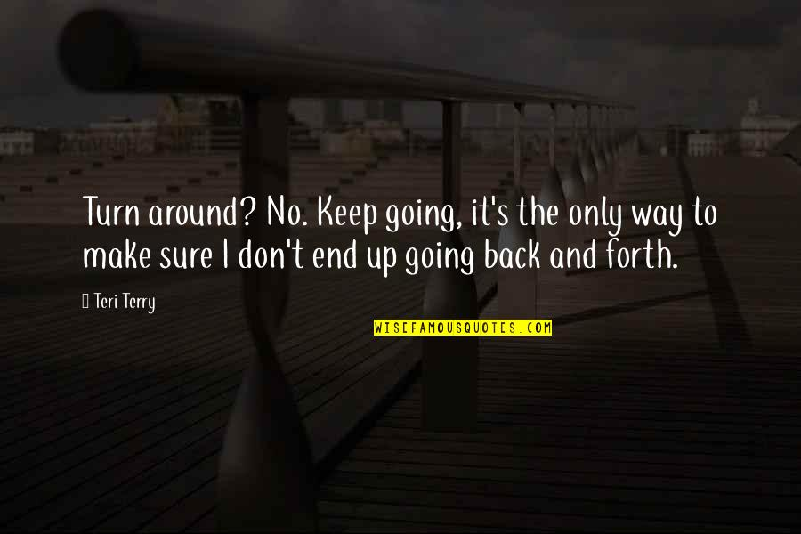 Don't Turn Back Quotes By Teri Terry: Turn around? No. Keep going, it's the only